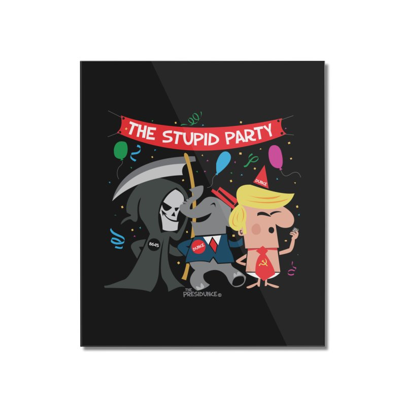 The Stupid Party Home Mounted Acrylic Print by thePresidunce
