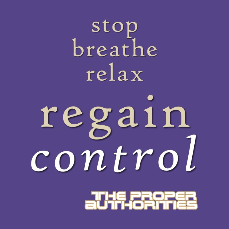 Regain Control: Stop, Breathe, Relax by The Proper Authorities: Apparel and Accessories