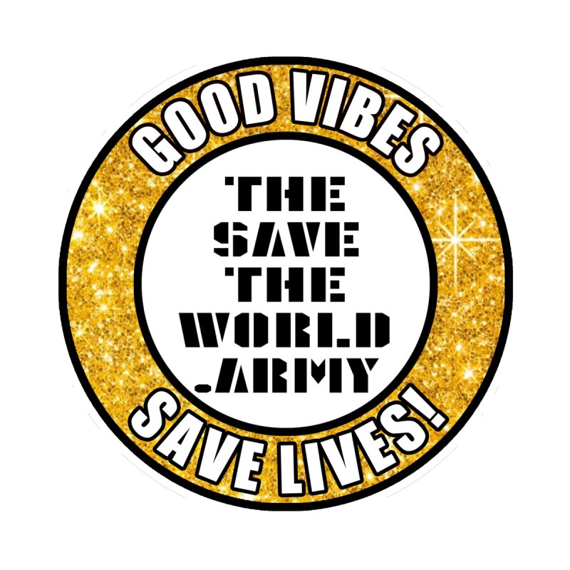 GOOD VIBES SAVE LIVES! by THE SAVE THE WORLD ARMY!