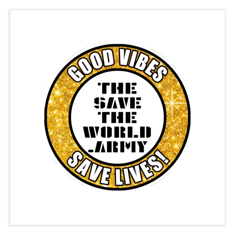 GOOD VIBES SAVE LIVES! Home Fine Art Print by THE SAVE THE WORLD ARMY!