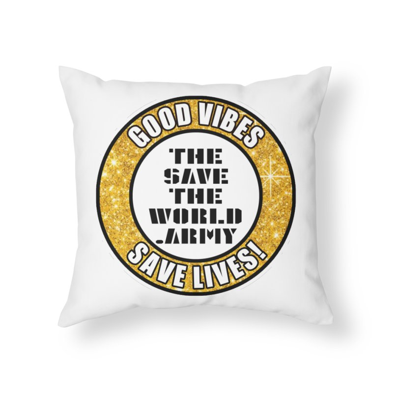 GOOD VIBES SAVE LIVES! Home Throw Pillow by THE SAVE THE WORLD ARMY!