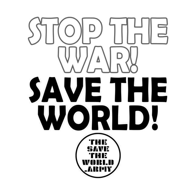 STOP THE WAR! SAVE THE WORLD!!! by THE SAVE THE WORLD ARMY!