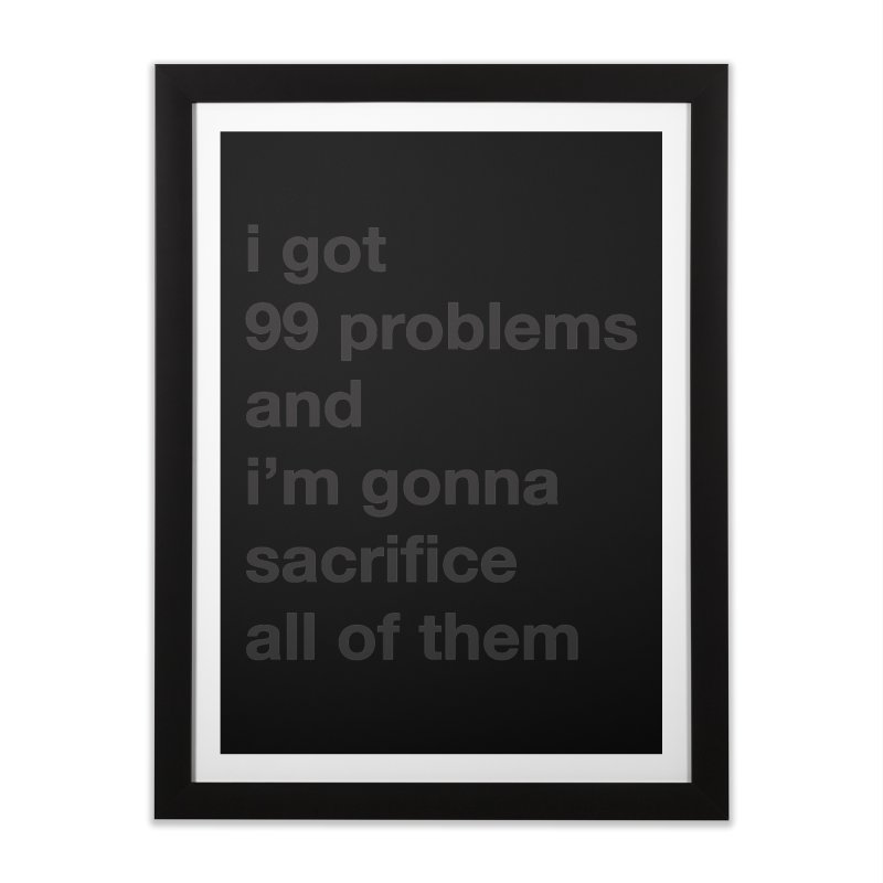 I Got 99 Problems, and I'm Gonna Sacrifice All of Them Home Framed Fine Art Print by The Schwaggering