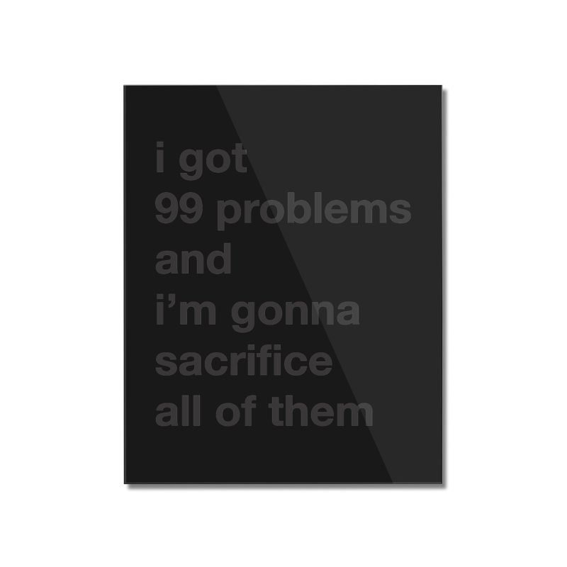 I Got 99 Problems, and I'm Gonna Sacrifice All of Them Home Mounted Acrylic Print by The Schwaggering