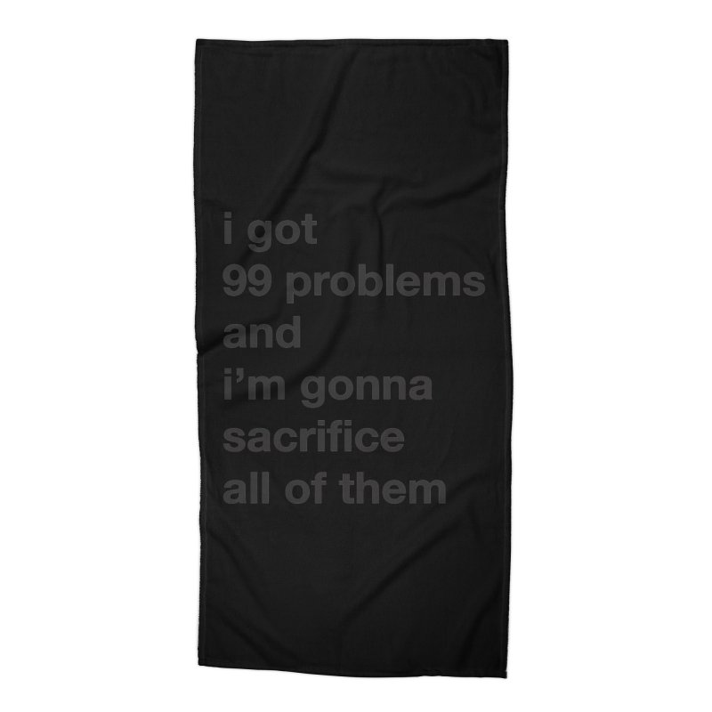 I Got 99 Problems, and I'm Gonna Sacrifice All of Them Accessories Beach Towel by The Schwaggering