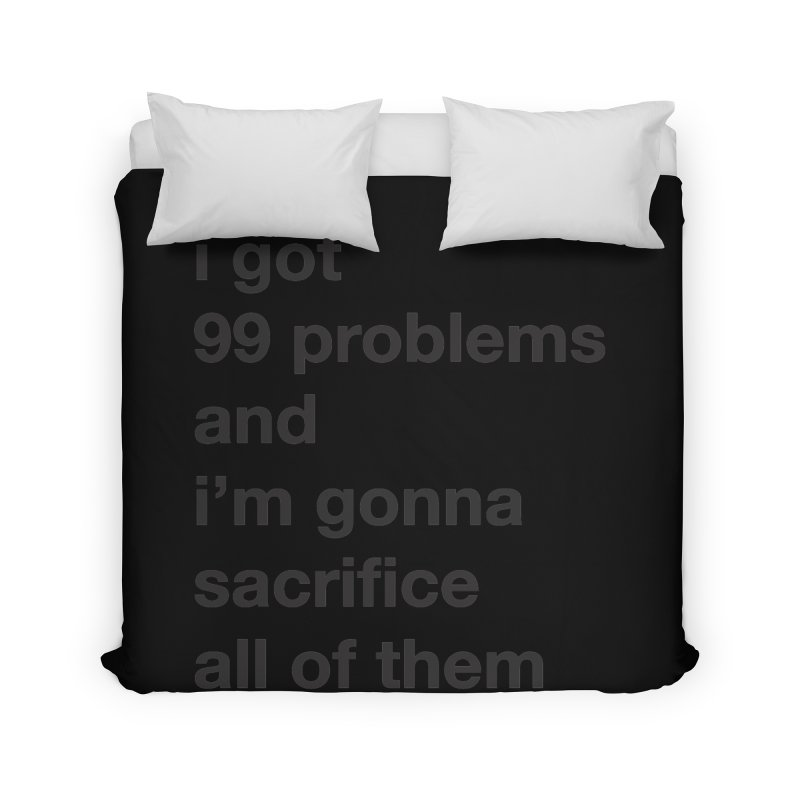 I Got 99 Problems, and I'm Gonna Sacrifice All of Them Home Duvet by The Schwaggering