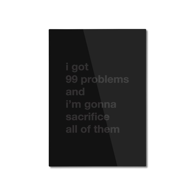 I Got 99 Problems, and I'm Gonna Sacrifice All of Them Home Mounted Aluminum Print by The Schwaggering