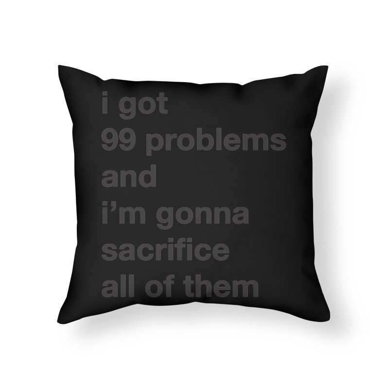 I Got 99 Problems, and I'm Gonna Sacrifice All of Them Home Throw Pillow by The Schwaggering