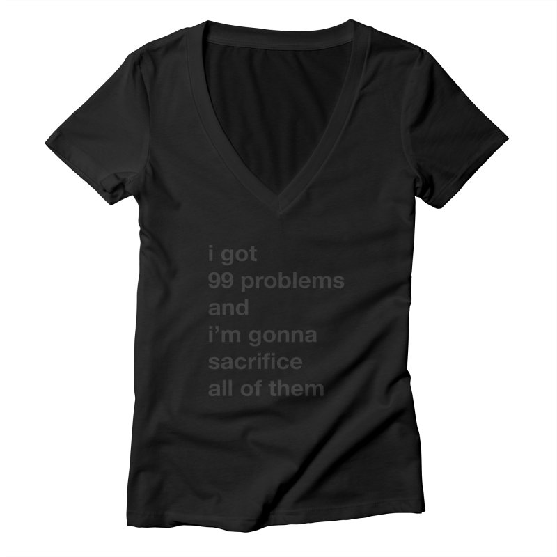 I Got 99 Problems, and I'm Gonna Sacrifice All of Them Women's V-Neck by The Schwaggering