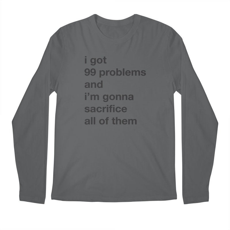 I Got 99 Problems, and I'm Gonna Sacrifice All of Them Men's Longsleeve T-Shirt by The Schwaggering