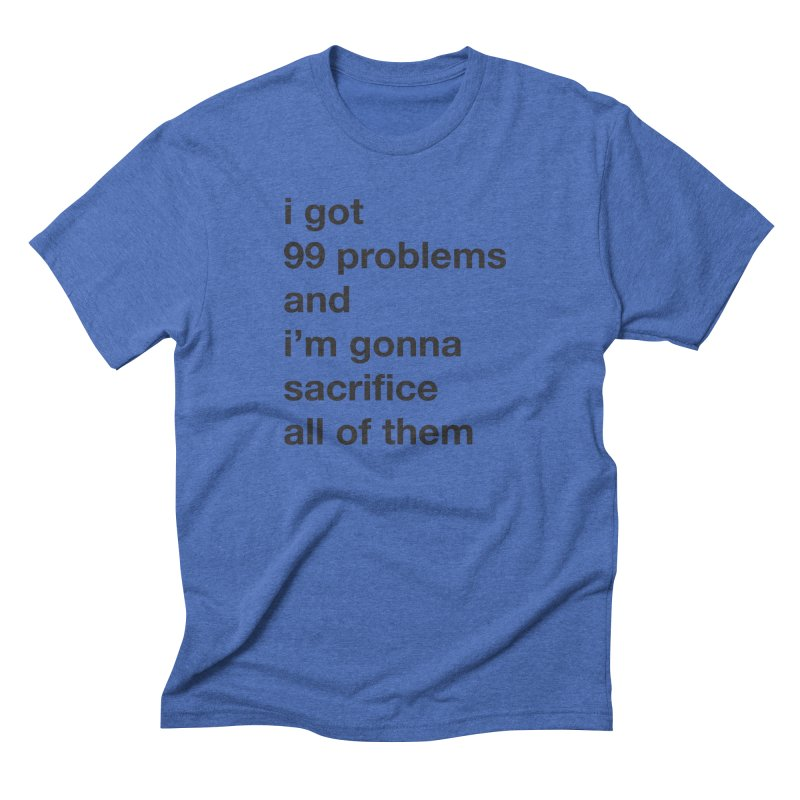 I Got 99 Problems, and I'm Gonna Sacrifice All of Them Men's T-Shirt by The Schwaggering