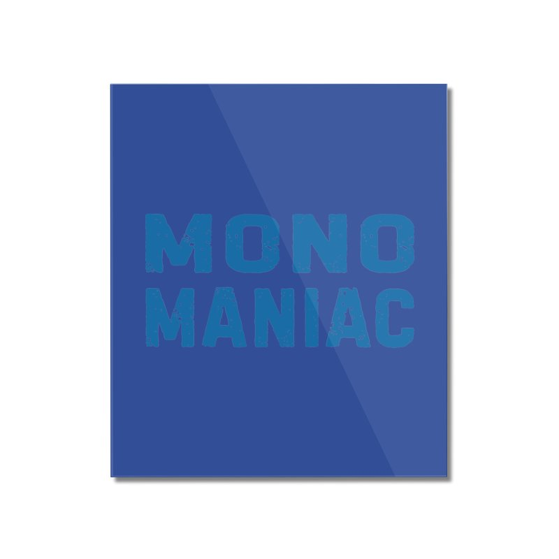 Mono Maniac (Blue) Home Mounted Acrylic Print by The Schwaggering