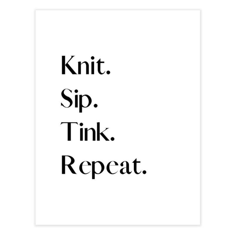Knit. Sip. Tink. Repeat. - Black Home Fine Art Print by thespinnacle's Artist Shop