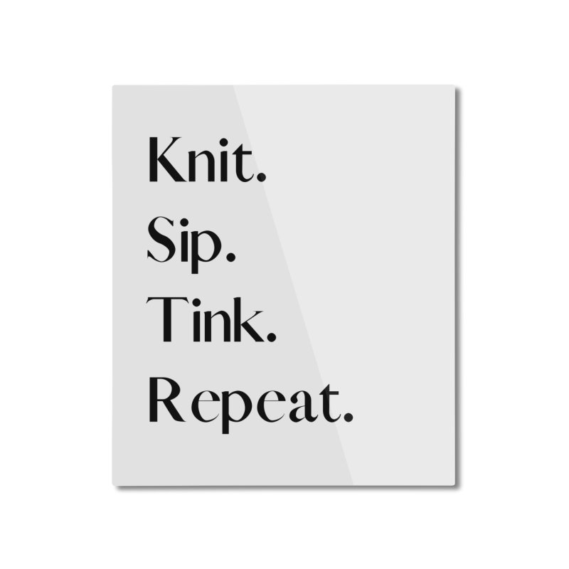 Knit. Sip. Tink. Repeat. - Black Home Mounted Aluminum Print by thespinnacle's Artist Shop