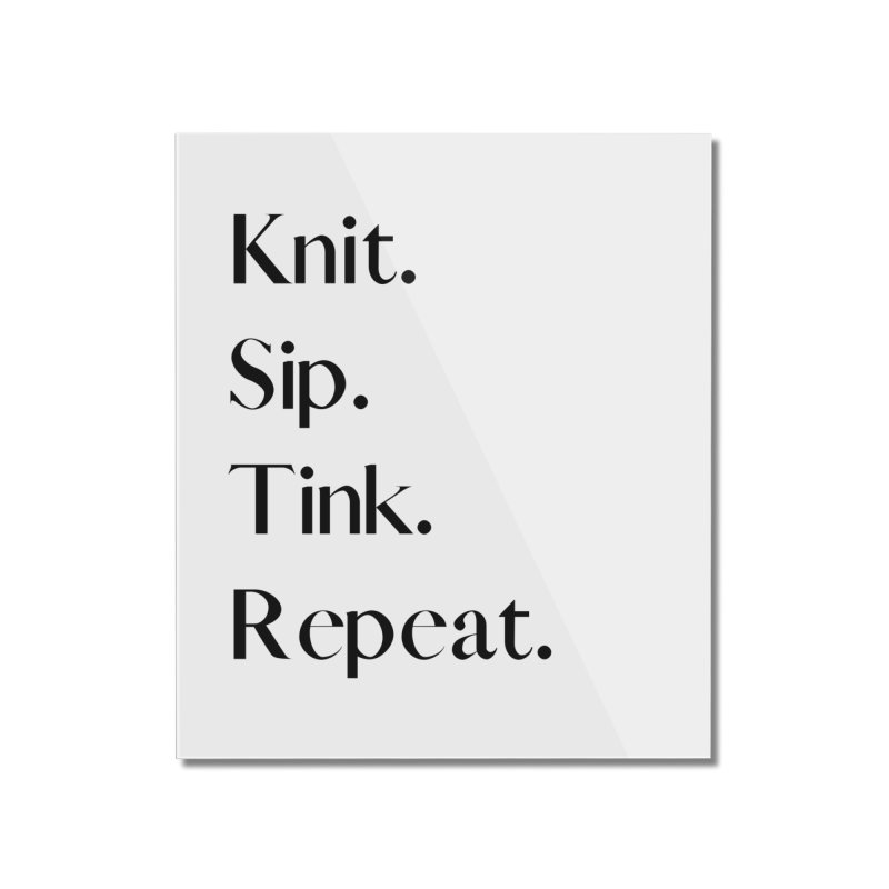 Knit. Sip. Tink. Repeat. - Black Home Mounted Acrylic Print by thespinnacle's Artist Shop