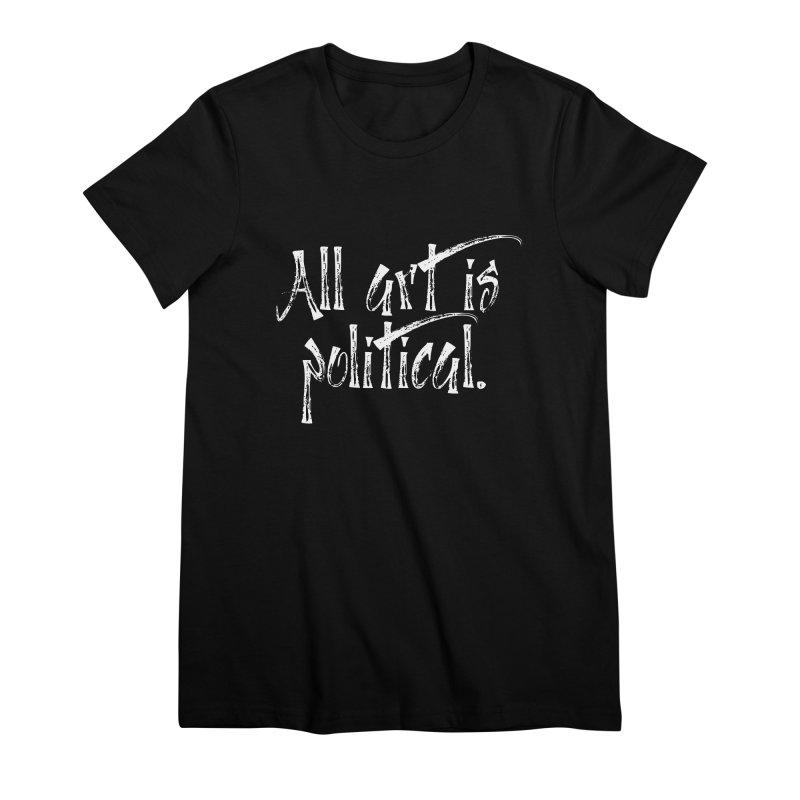All Art is Political - White Women's Premium T-Shirt by thespinnacle's Artist Shop