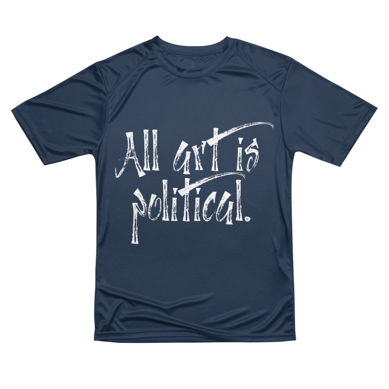 All Art is Political - White Women's Performance Unisex T-Shirt by thespinnacle's Artist Shop