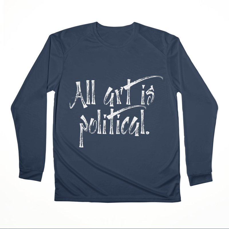 All Art is Political - White Men's Performance Longsleeve T-Shirt by thespinnacle's Artist Shop