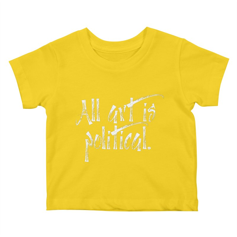 All Art is Political - White Kids Baby T-Shirt by thespinnacle's Artist Shop