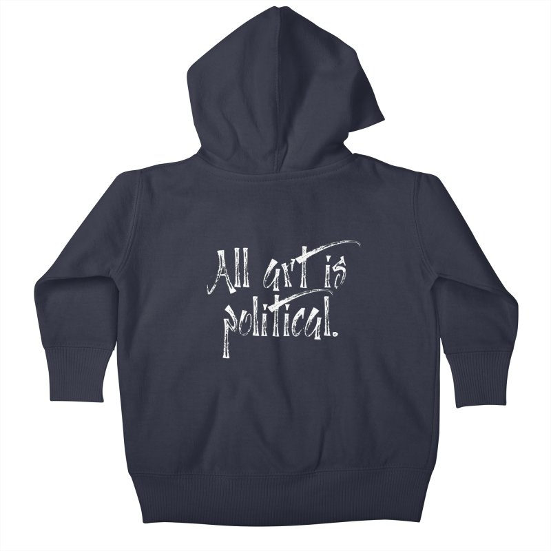 All Art is Political - White Kids Baby Zip-Up Hoody by thespinnacle's Artist Shop