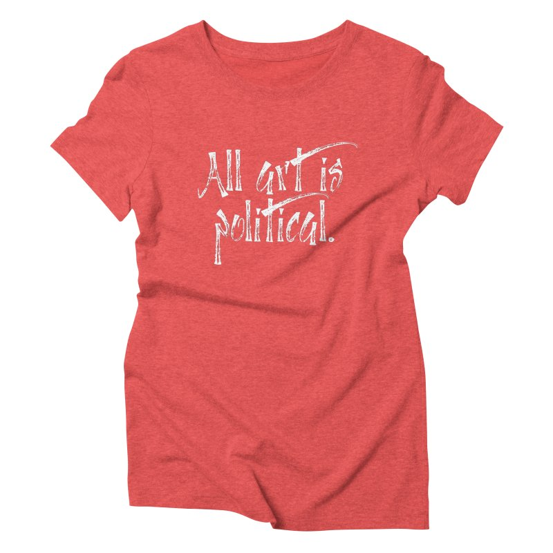 All Art is Political - White Women's Triblend T-Shirt by thespinnacle's Artist Shop
