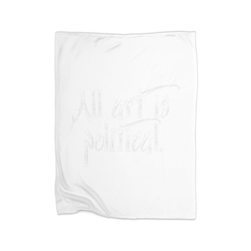 All Art is Political - White Home Fleece Blanket Blanket by thespinnacle's Artist Shop