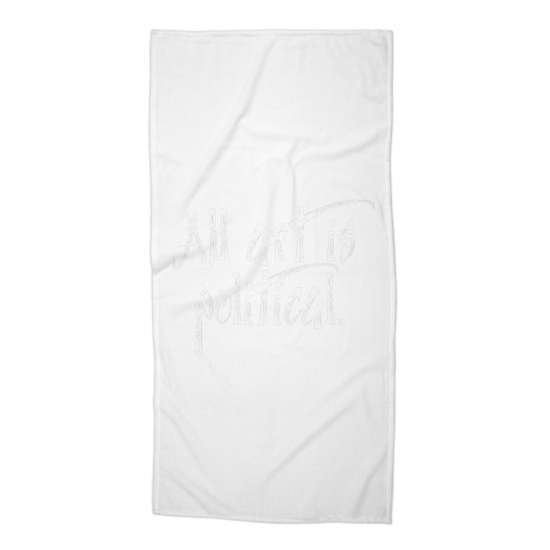 All Art is Political - White Accessories Beach Towel by thespinnacle's Artist Shop