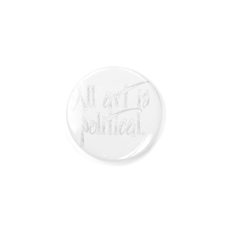 All Art is Political - White Accessories Button by thespinnacle's Artist Shop