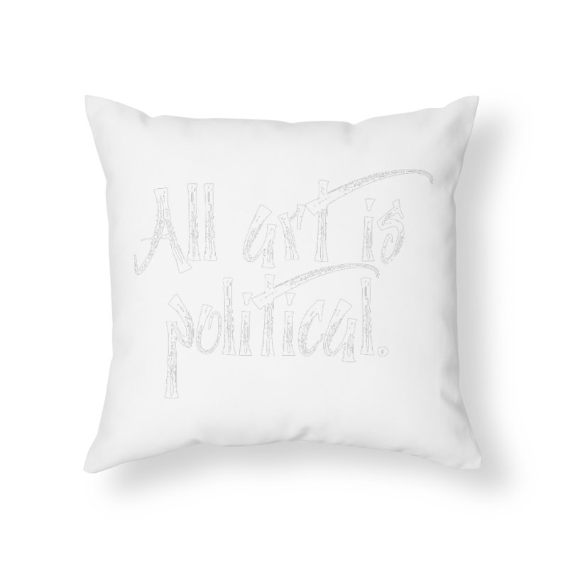 All Art is Political - White Home Throw Pillow by thespinnacle's Artist Shop