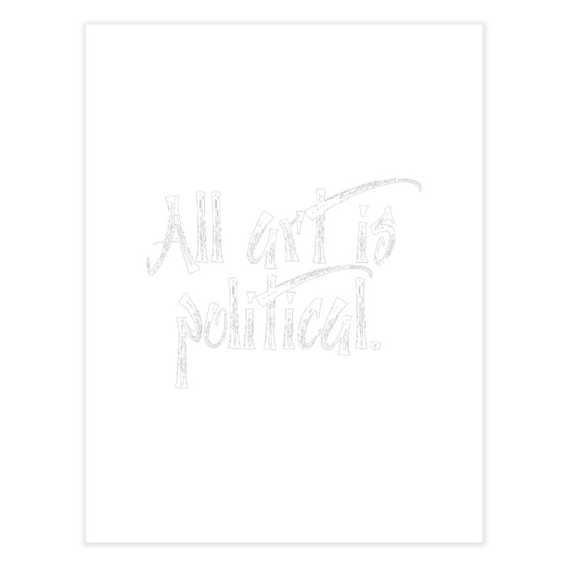 All Art is Political - White Home Fine Art Print by thespinnacle's Artist Shop