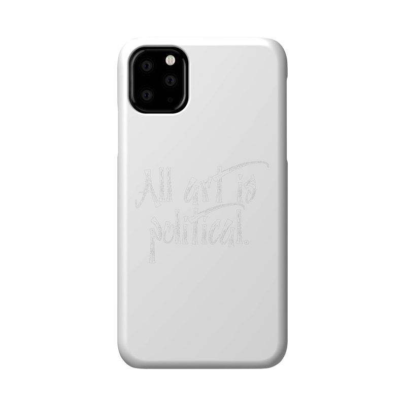 All Art is Political - White Accessories Phone Case by thespinnacle's Artist Shop