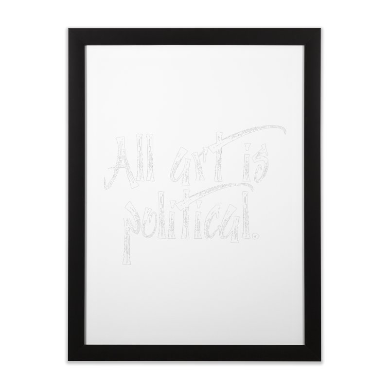 All Art is Political - White Home Framed Fine Art Print by thespinnacle's Artist Shop