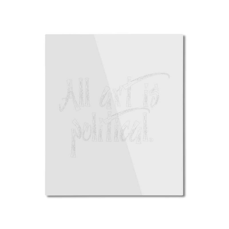 All Art is Political - White Home Mounted Aluminum Print by thespinnacle's Artist Shop