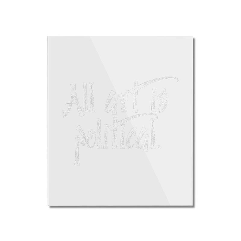 All Art is Political - White Home Mounted Acrylic Print by thespinnacle's Artist Shop