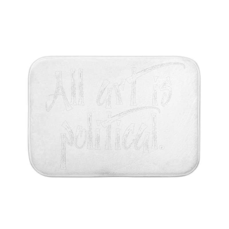 All Art is Political - White Home Bath Mat by thespinnacle's Artist Shop