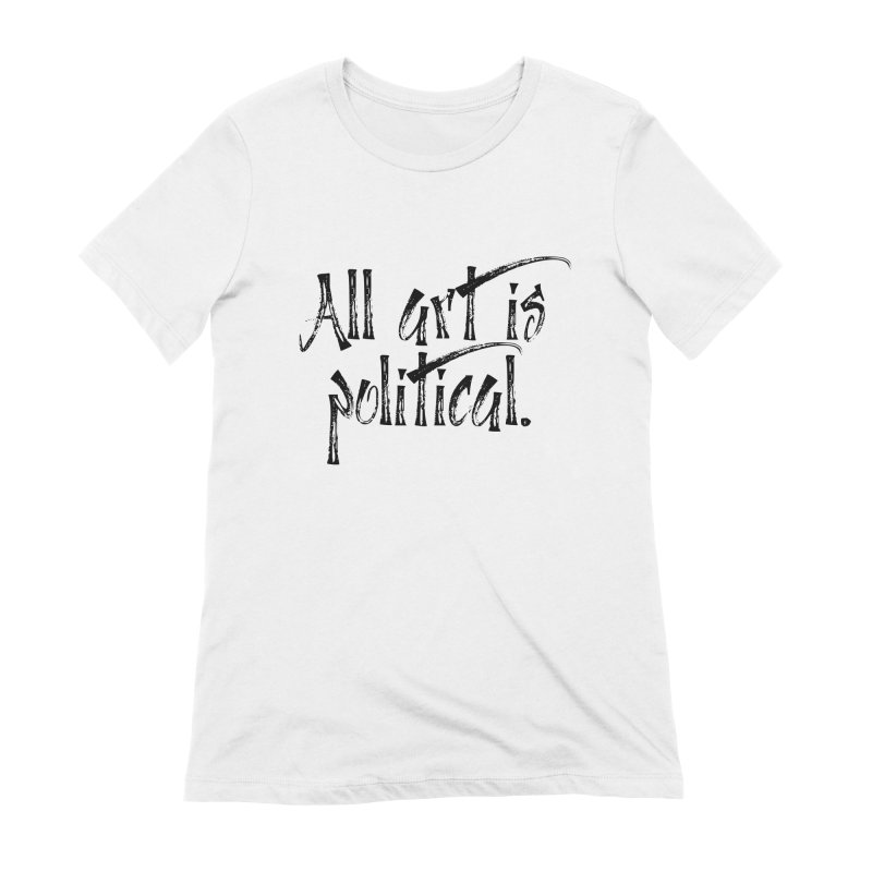 All Art is Political - Black Women's Extra Soft T-Shirt by thespinnacle's Artist Shop