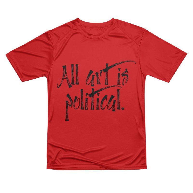 All Art is Political - Black Women's Performance Unisex T-Shirt by thespinnacle's Artist Shop