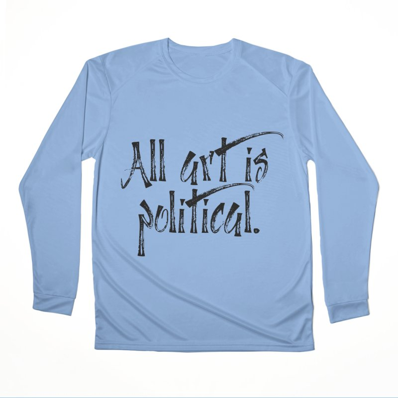 All Art is Political - Black Men's Performance Longsleeve T-Shirt by thespinnacle's Artist Shop
