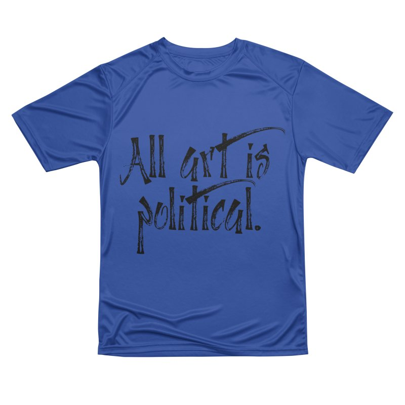 All Art is Political - Black Men's Performance T-Shirt by thespinnacle's Artist Shop