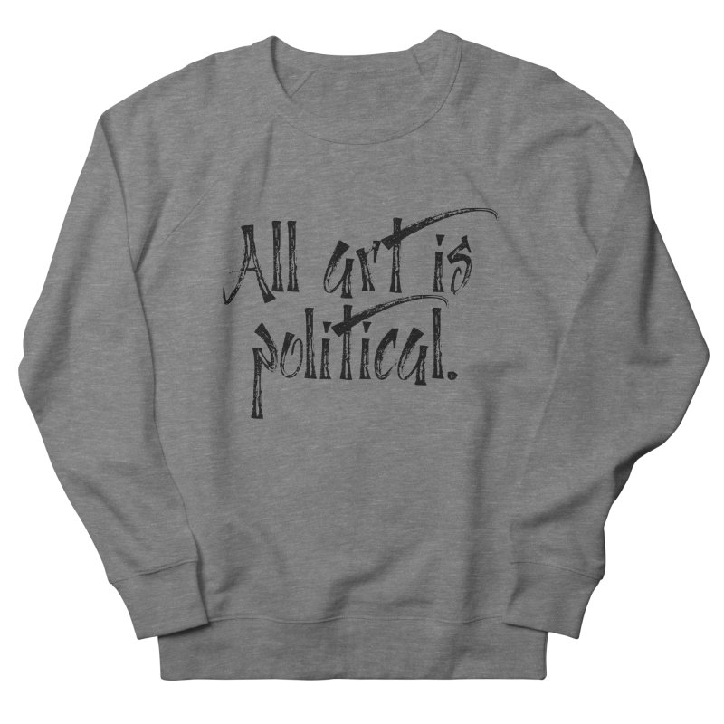 All Art is Political - Black Men's French Terry Sweatshirt by thespinnacle's Artist Shop
