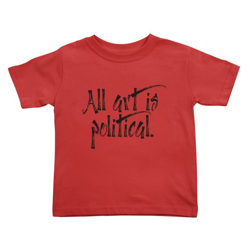 All Art is Political - Black Kids Toddler T-Shirt by thespinnacle's Artist Shop