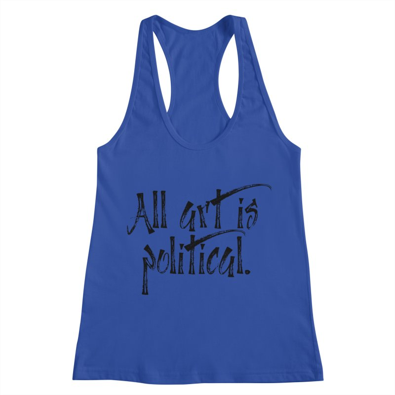 All Art is Political - Black Women's Racerback Tank by thespinnacle's Artist Shop