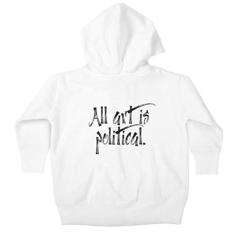 All Art is Political - Black Kids Baby Zip-Up Hoody by thespinnacle's Artist Shop