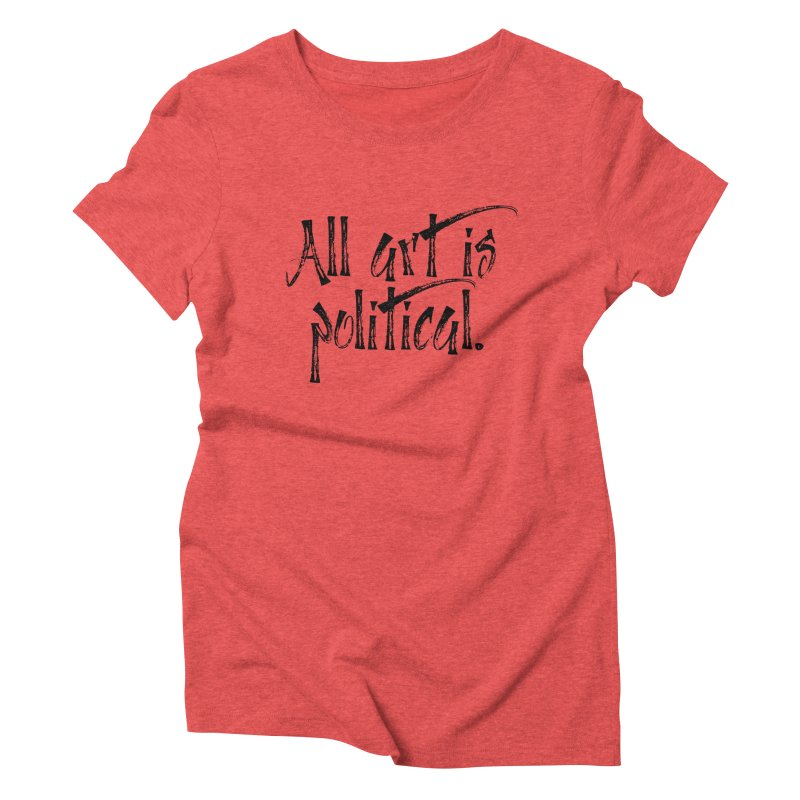 All Art is Political - Black Women's Triblend T-Shirt by thespinnacle's Artist Shop