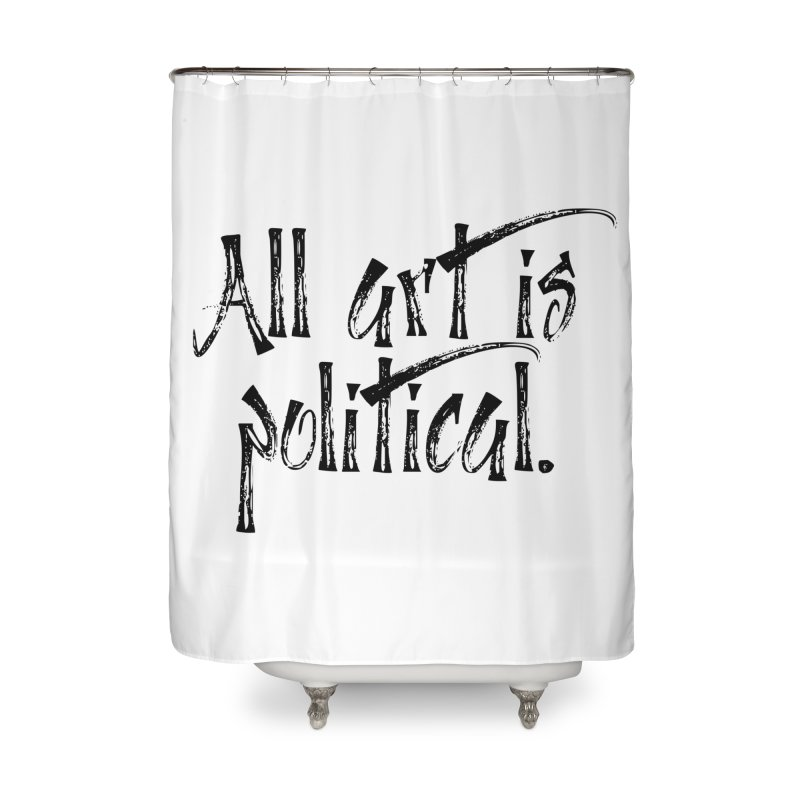 All Art is Political - Black Home Shower Curtain by thespinnacle's Artist Shop