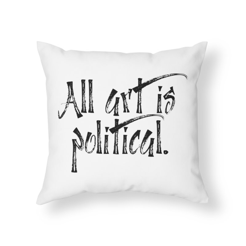 All Art is Political - Black Home Throw Pillow by thespinnacle's Artist Shop