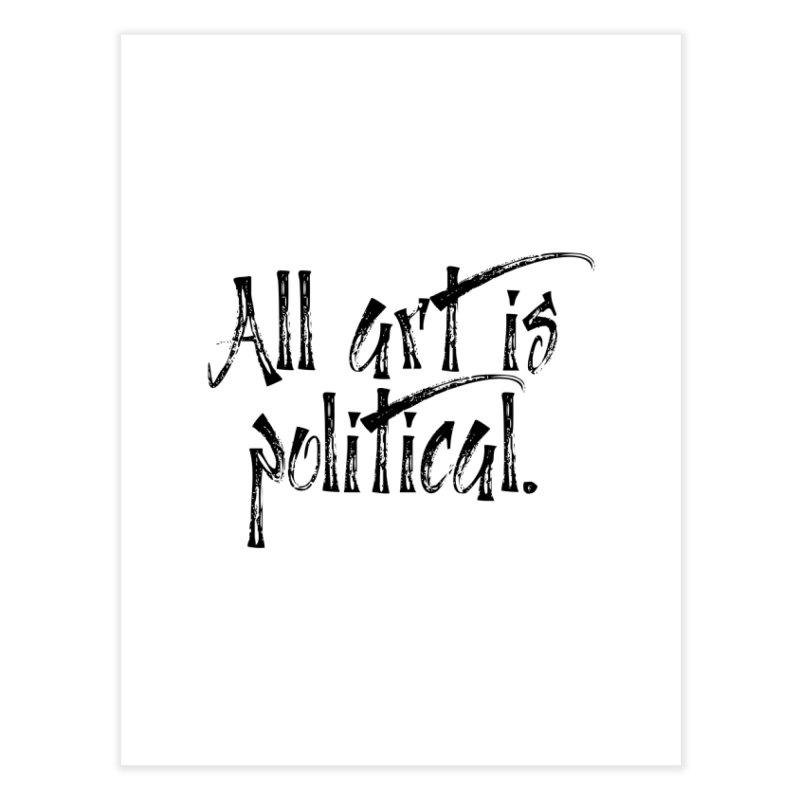 All Art is Political - Black Home Fine Art Print by thespinnacle's Artist Shop