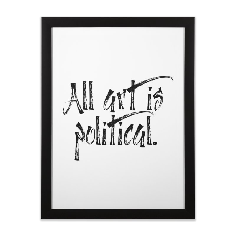 All Art is Political - Black Home Framed Fine Art Print by thespinnacle's Artist Shop