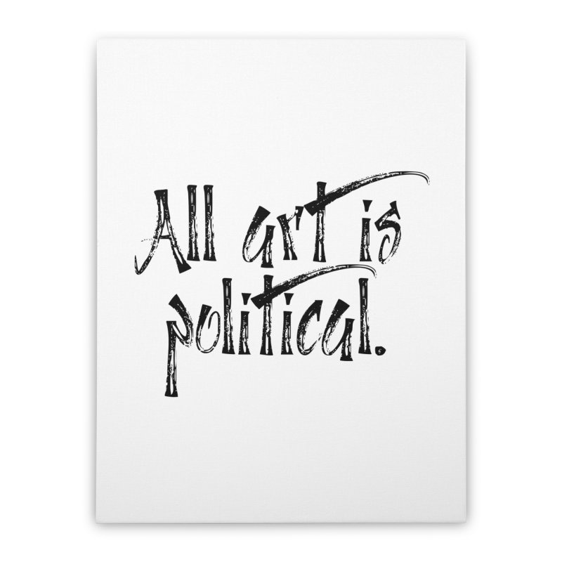 All Art is Political - Black Home Stretched Canvas by thespinnacle's Artist Shop