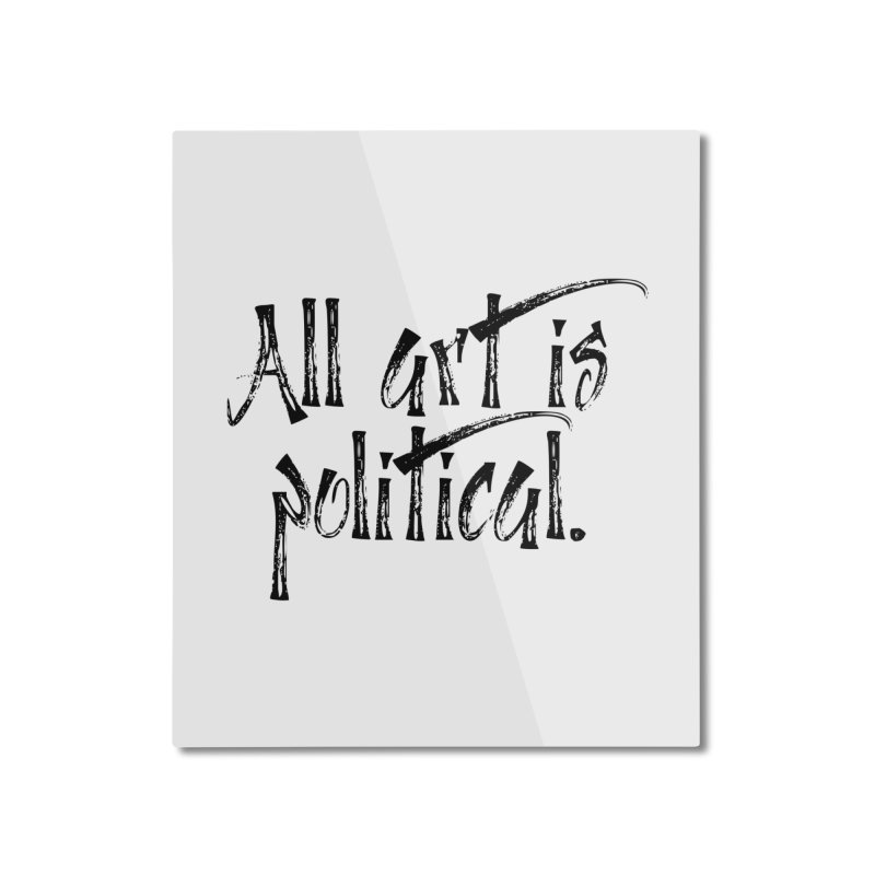 All Art is Political - Black Home Mounted Aluminum Print by thespinnacle's Artist Shop